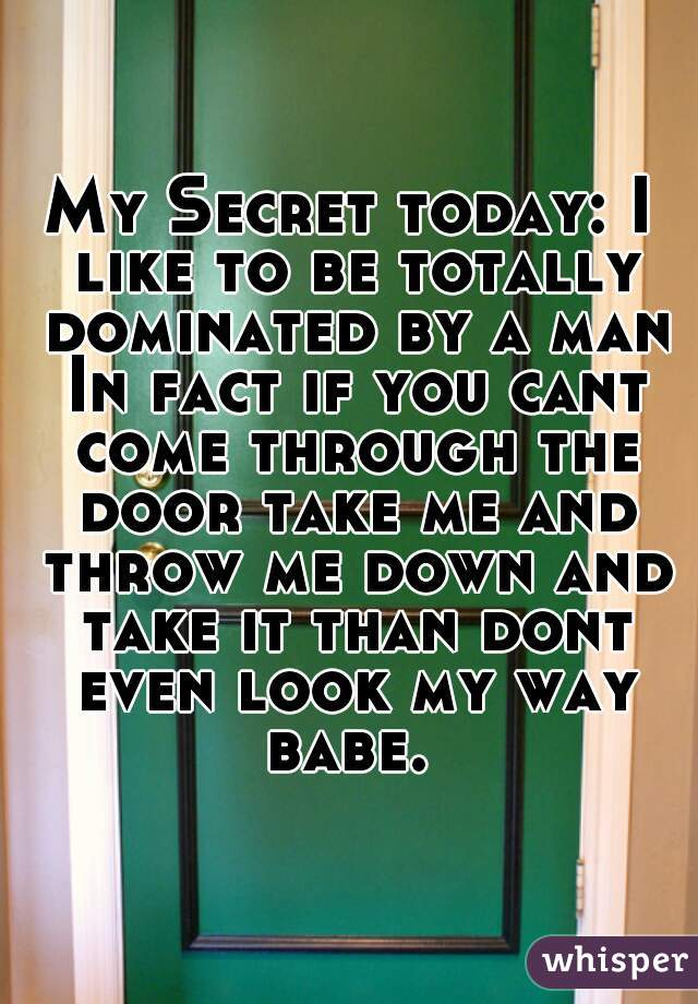 My Secret today: I like to be totally dominated by a man In fact if you cant come through the door take me and throw me down and take it than dont even look my way babe.