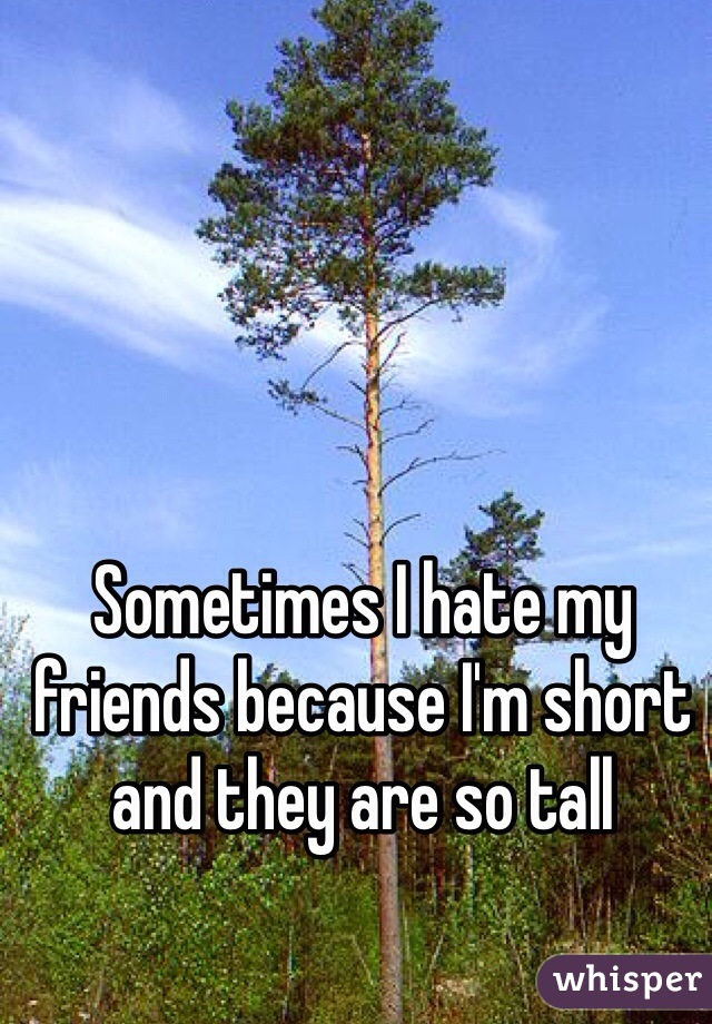 Sometimes I hate my friends because I'm short and they are so tall