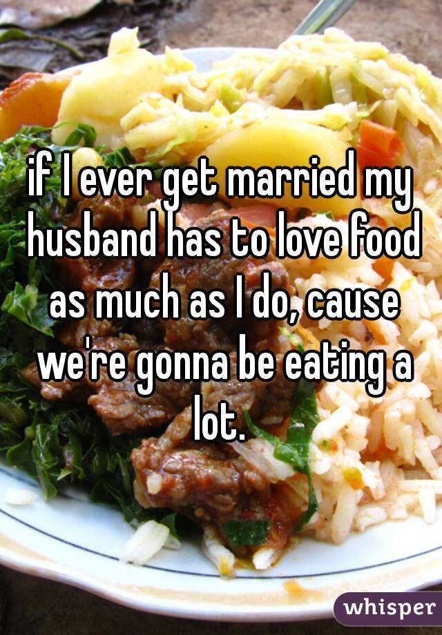 if I ever get married my husband has to love food as much as I do, cause we're gonna be eating a lot.