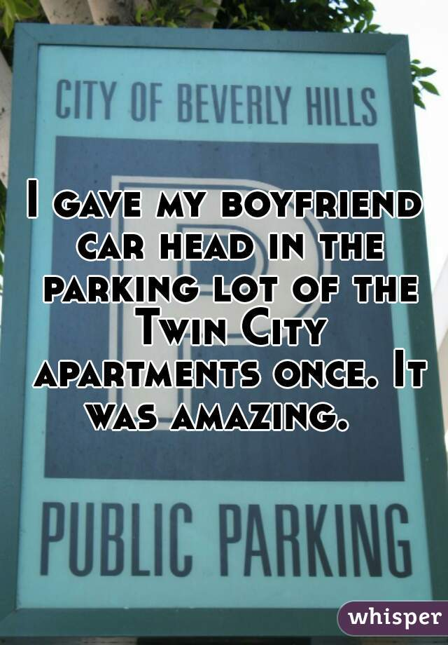 I gave my boyfriend car head in the parking lot of the Twin City apartments once. It was amazing.