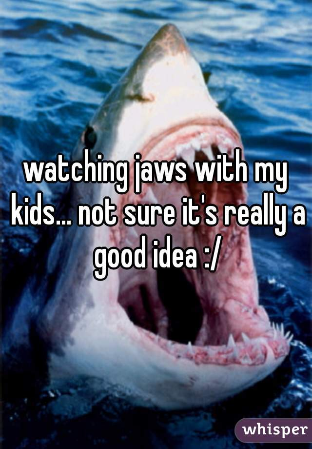 watching jaws with my kids... not sure it's really a good idea :/