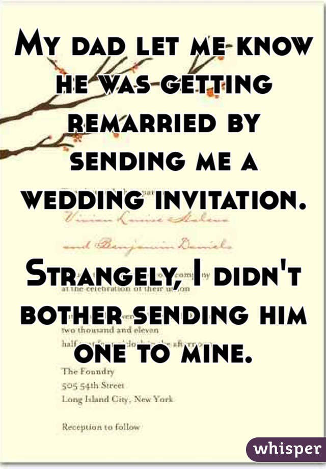 My dad let me know he was getting remarried by sending me a wedding invitation.  Strangely, I didn't bother sending him one to mine.