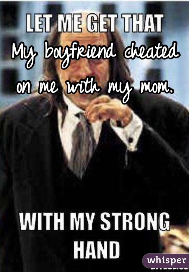 My boyfriend cheated on me with my mom.