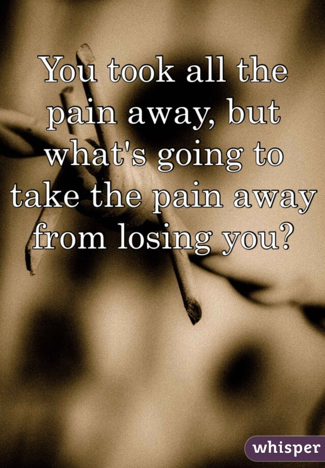 You took all the pain away, but what's going to take the pain away from losing you?