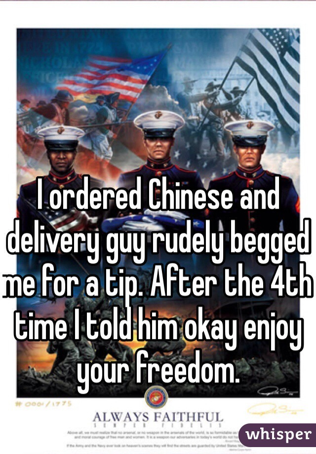I ordered Chinese and delivery guy rudely begged me for a tip. After the 4th time I told him okay enjoy your freedom.