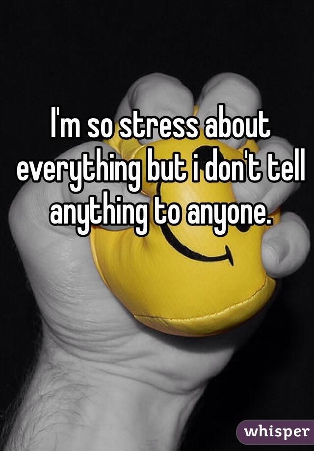 I'm so stress about everything but i don't tell anything to anyone.