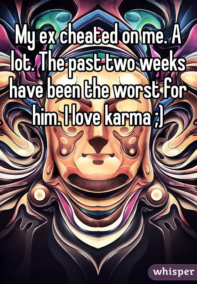 My ex cheated on me. A lot. The past two weeks have been the worst for him. I love karma ;)