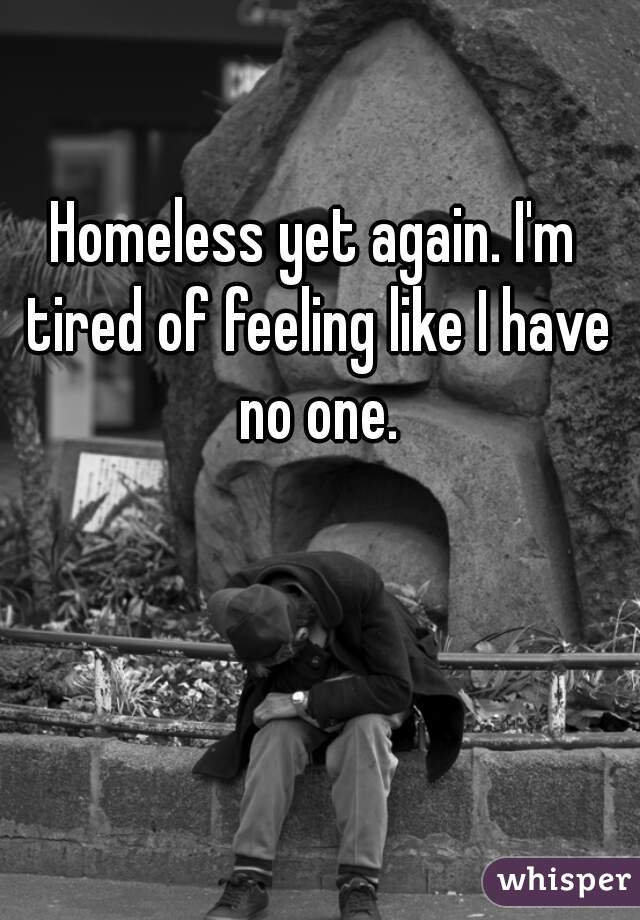 Homeless yet again. I'm tired of feeling like I have no one.