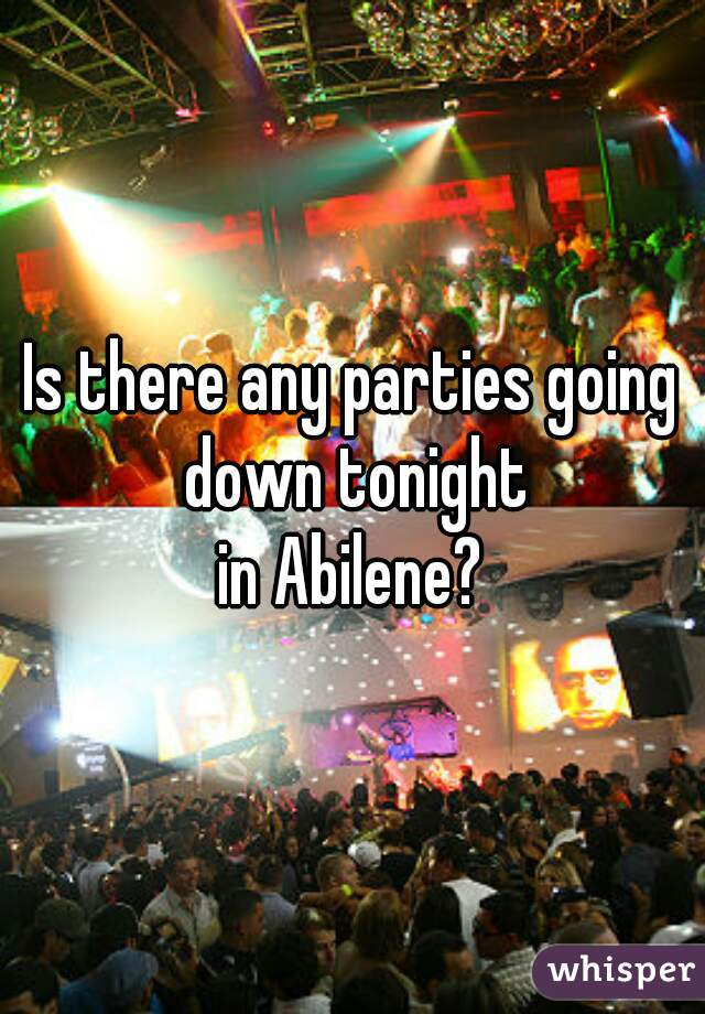 Is there any parties going down tonight in Abilene?