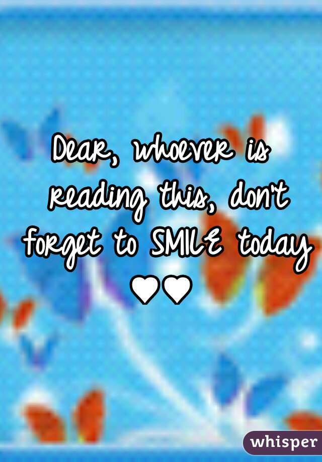 Dear, whoever is reading this, don't forget to SMILE today ♥♥