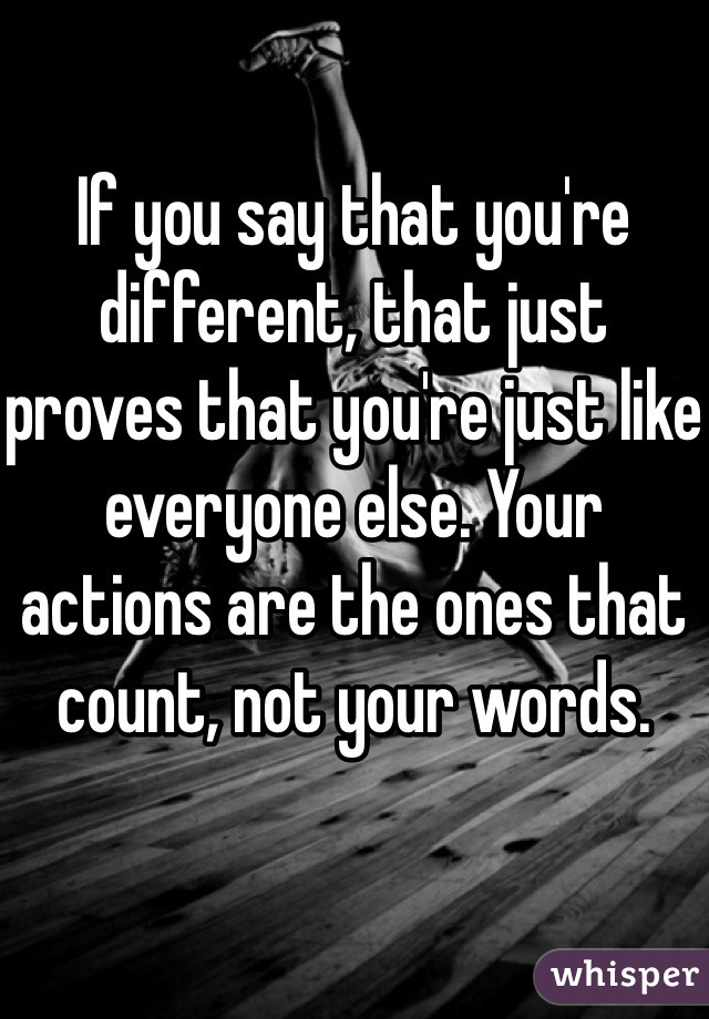 If you say that you're different, that just proves that you're just like everyone else. Your actions are the ones that count, not your words.