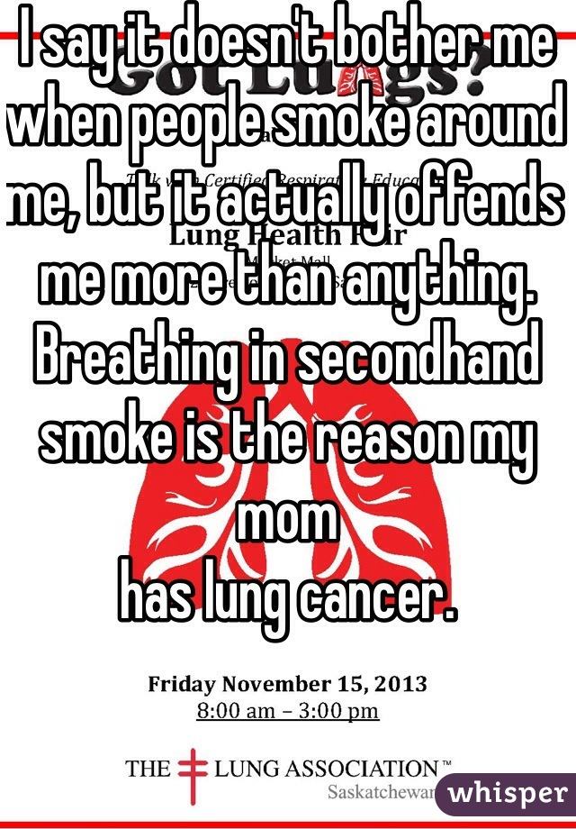 I say it doesn't bother me when people smoke around me, but it actually offends me more than anything. Breathing in secondhand smoke is the reason my mom has lung cancer.