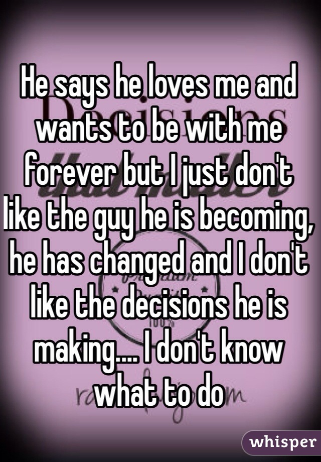 He says he loves me and wants to be with me forever but I just don't like the guy he is becoming, he has changed and I don't like the decisions he is making.... I don't know what to do