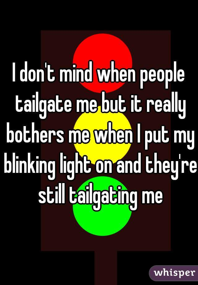 I don't mind when people tailgate me but it really bothers me when I put my blinking light on and they're still tailgating me