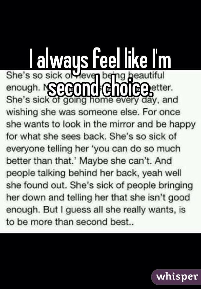 I always feel like I'm second choice.