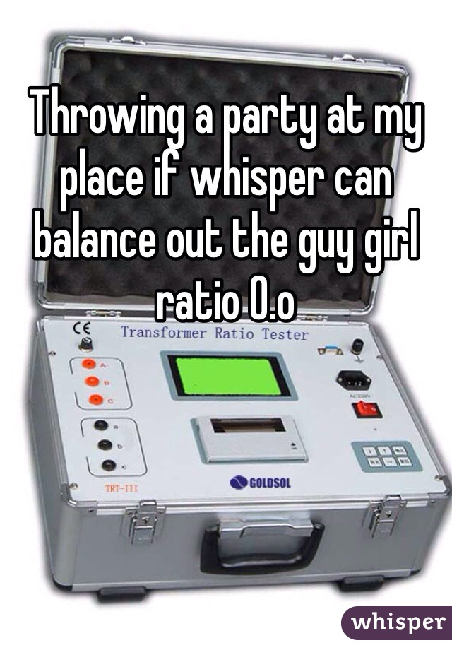 Throwing a party at my place if whisper can balance out the guy girl ratio 0.o