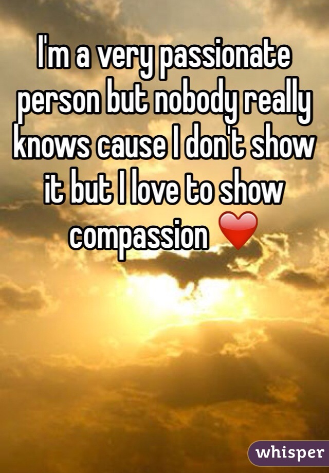 I'm a very passionate person but nobody really knows cause I don't show it but I love to show compassion ❤️