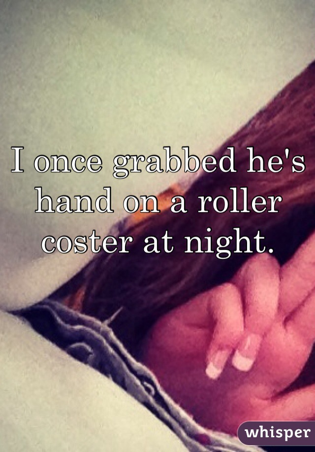 I once grabbed he's hand on a roller coster at night.