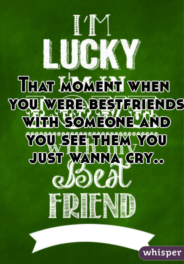 That moment when you were bestfriends with someone and you see them you just wanna cry..