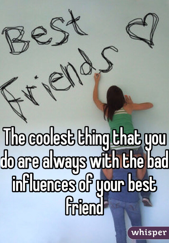 The coolest thing that you do are always with the bad influences of your best friend