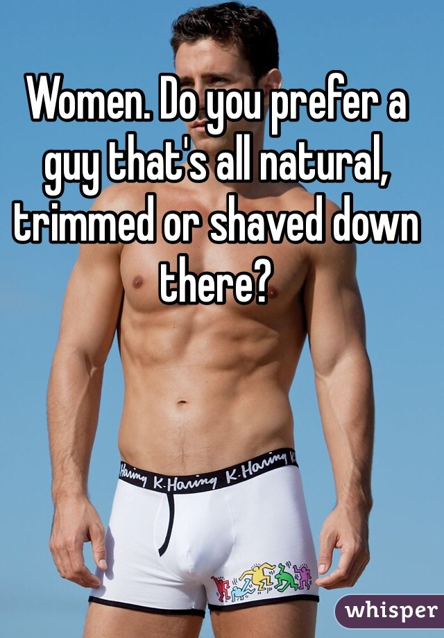 Women. Do you prefer a guy that's all natural, trimmed or shaved down there?