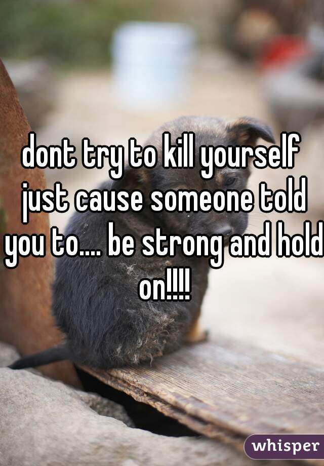 dont try to kill yourself just cause someone told you to.... be strong and hold on!!!!