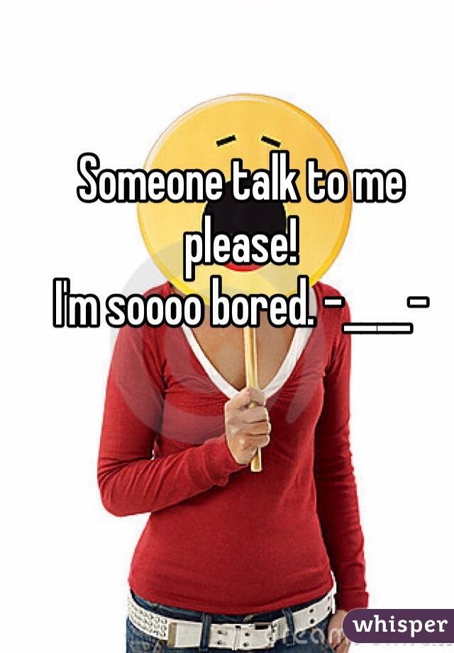 Someone talk to me please! I'm soooo bored. -____-