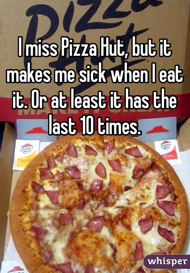 I miss Pizza Hut, but it makes me sick when I eat it. Or at least it has the last 10 times.