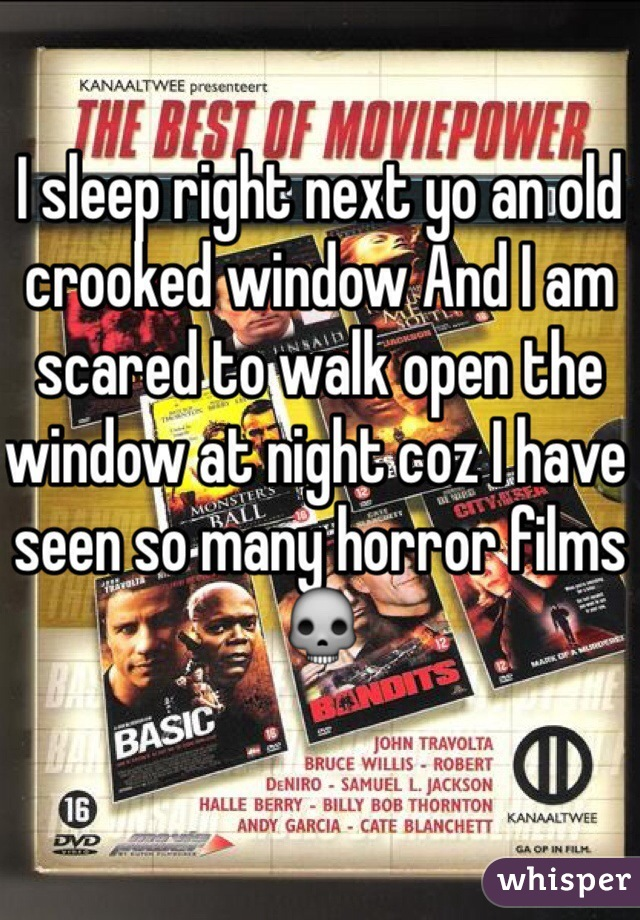 I sleep right next yo an old crooked window And I am scared to walk open the window at night coz I have seen so many horror films 💀