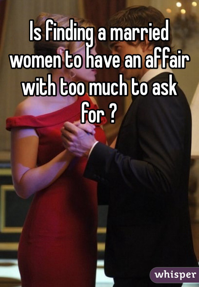 Is finding a married women to have an affair with too much to ask for ?