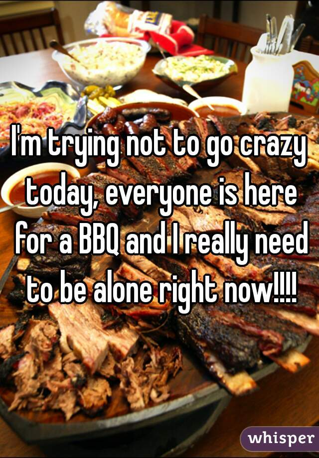 I'm trying not to go crazy today, everyone is here for a BBQ and I really need to be alone right now!!!!