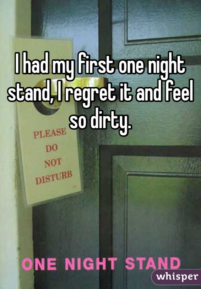 I had my first one night stand, I regret it and feel so dirty.