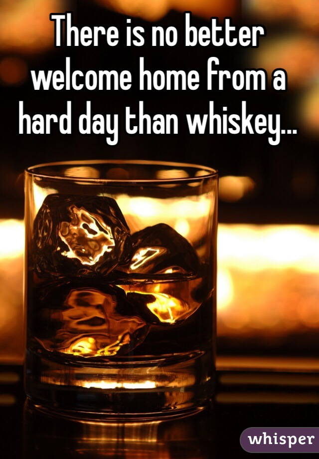 There is no better welcome home from a hard day than whiskey...
