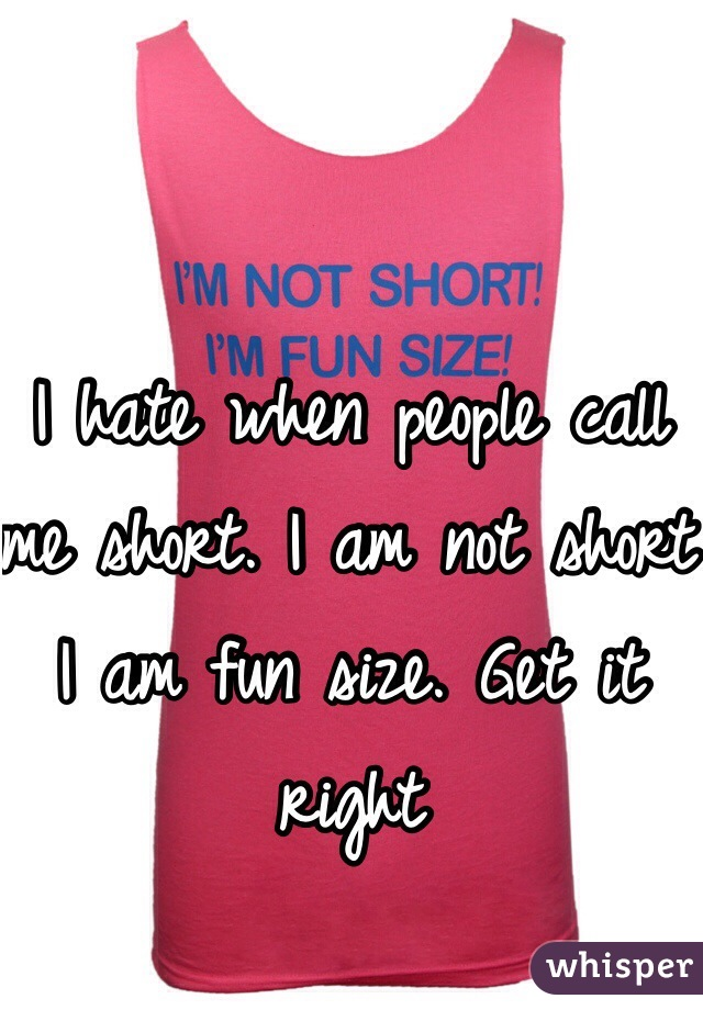 I hate when people call me short. I am not short I am fun size. Get it right