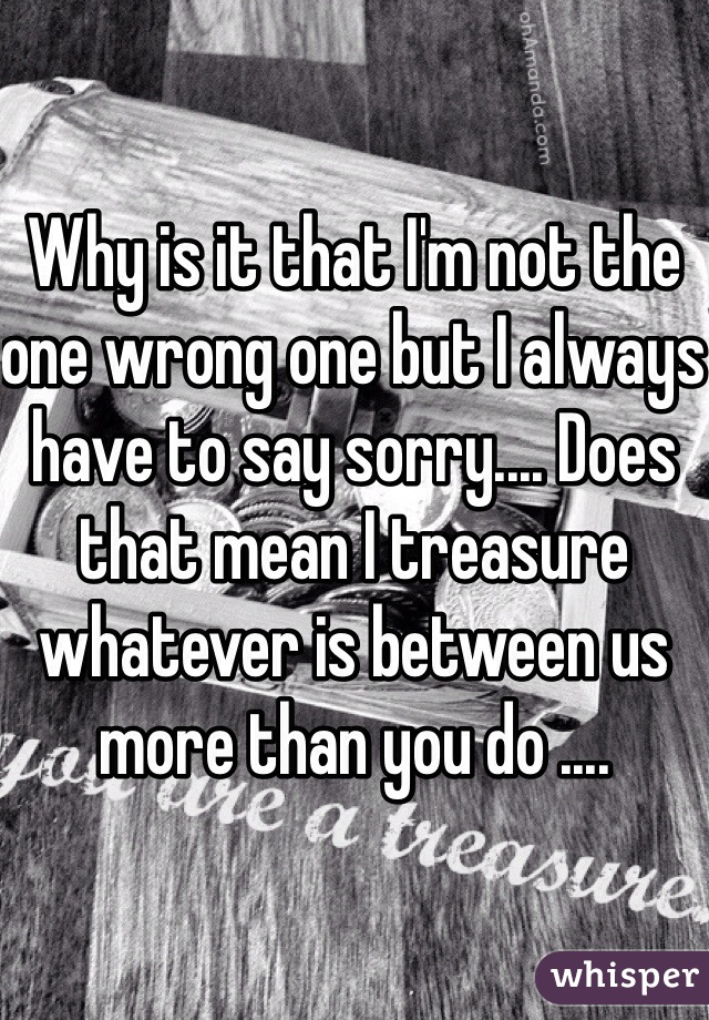 Why is it that I'm not the one wrong one but I always have to say sorry.... Does that mean I treasure whatever is between us more than you do ....