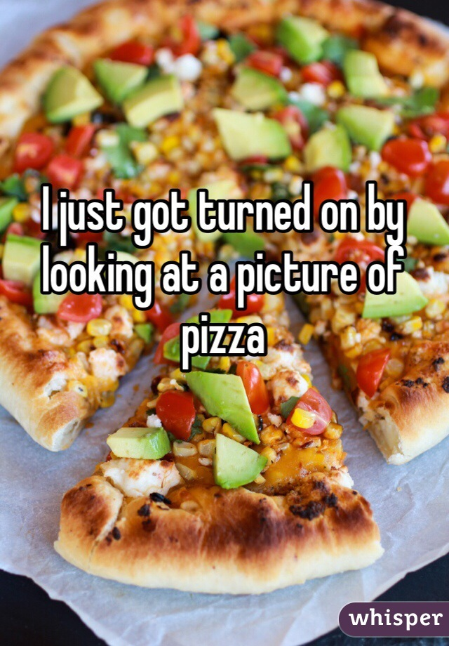 I just got turned on by looking at a picture of pizza
