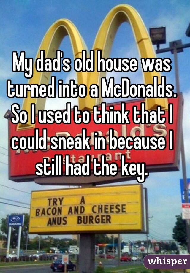My dad's old house was turned into a McDonalds. So I used to think that I could sneak in because I still had the key.