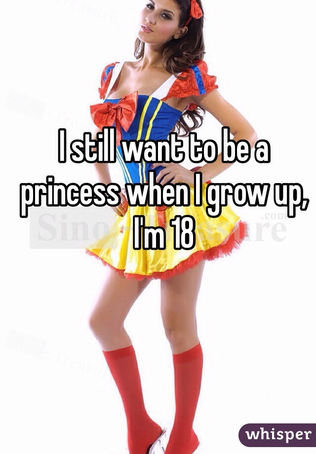 I still want to be a princess when I grow up, I'm 18