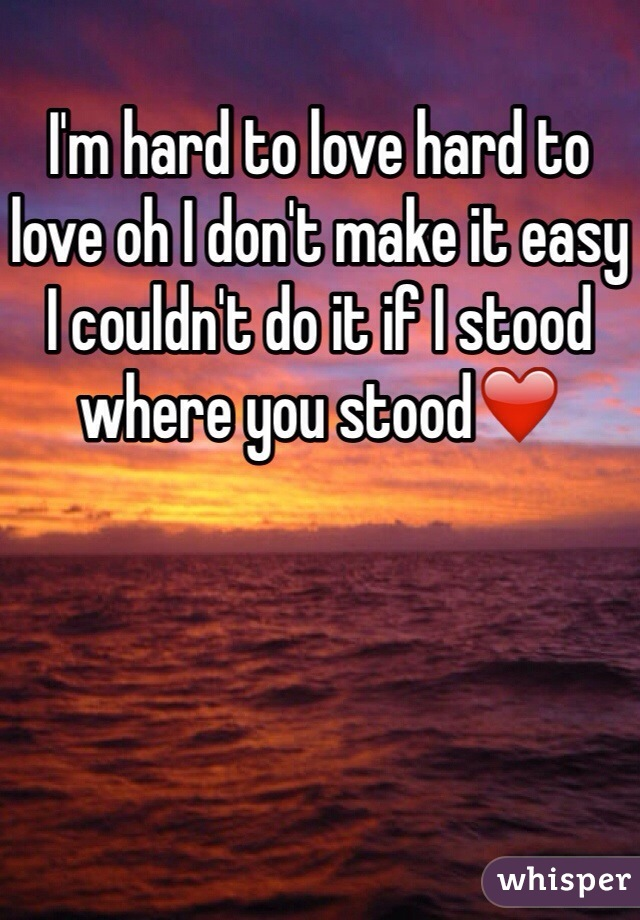 I'm hard to love hard to love oh I don't make it easy I couldn't do it if I stood where you stood❤️