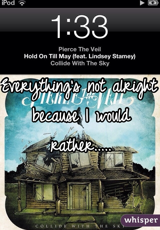Everything's not alright because I would rather.....