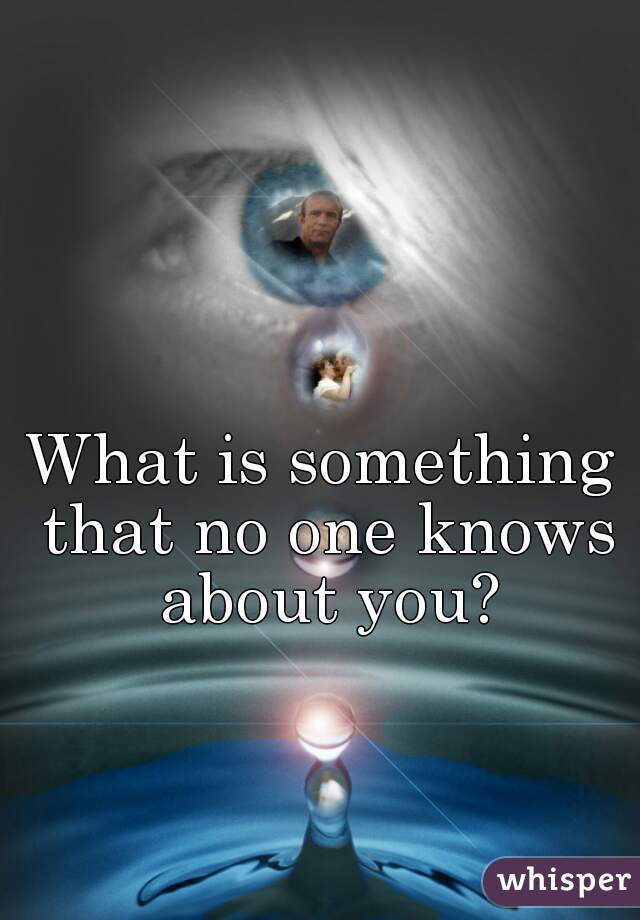 What is something that no one knows about you?