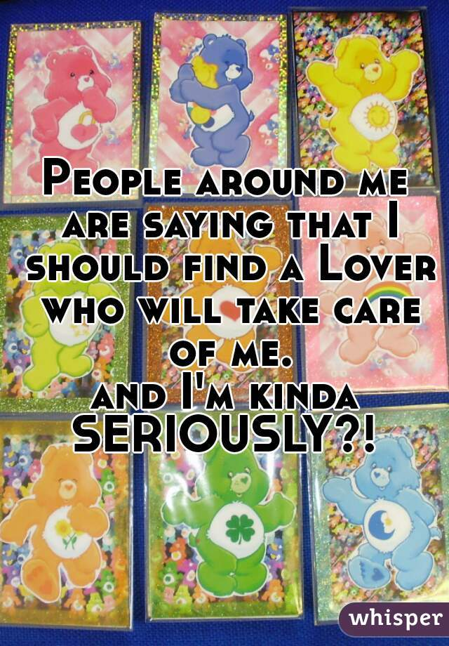 People around me are saying that I should find a Lover who will take care of me.  and I'm kinda  SERIOUSLY?!