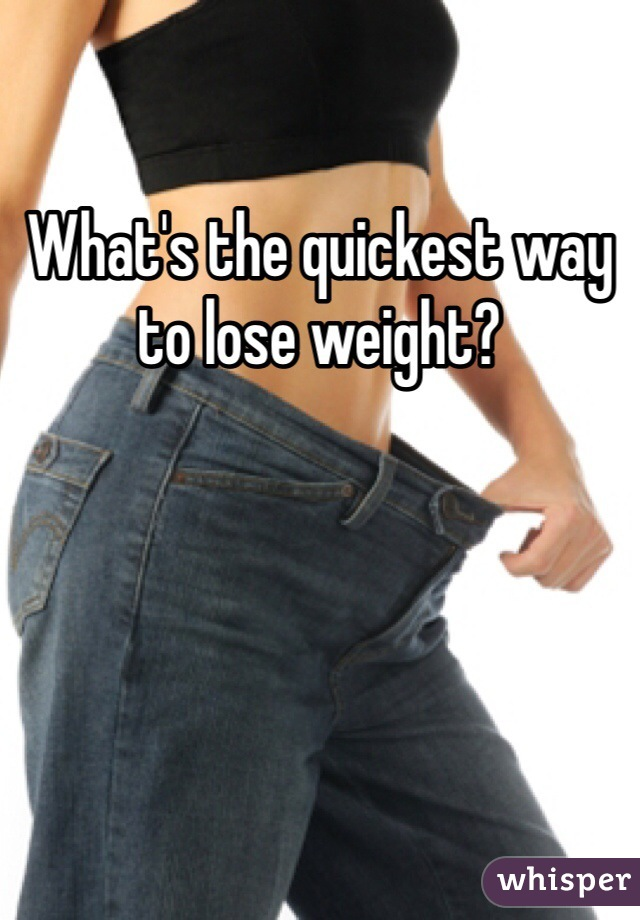 What's the quickest way to lose weight?