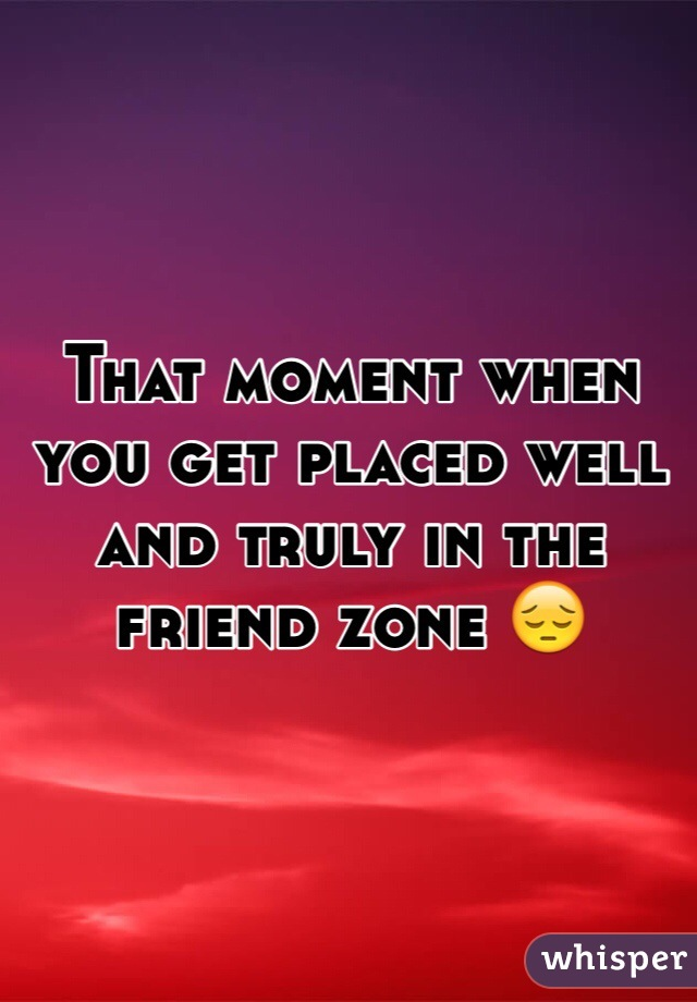 That moment when you get placed well and truly in the friend zone 😔