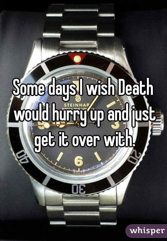 Some days I wish Death would hurry up and just get it over with.