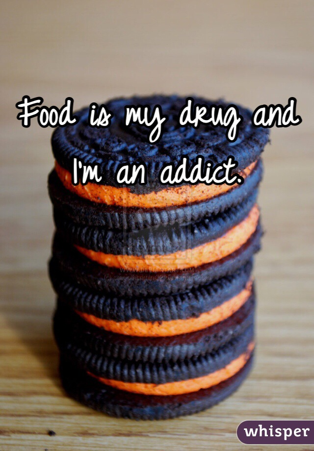 Food is my drug and I'm an addict.