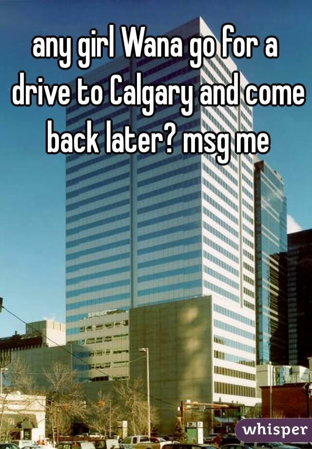 any girl Wana go for a drive to Calgary and come back later? msg me
