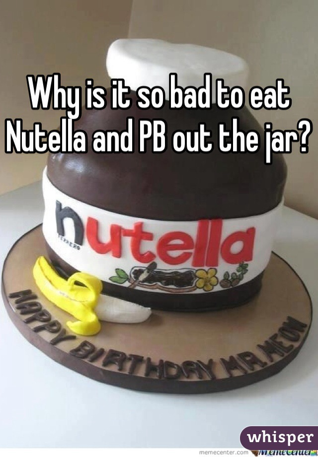 Why is it so bad to eat Nutella and PB out the jar?