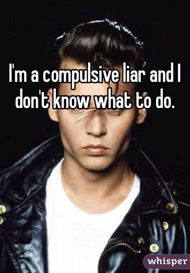 I'm a compulsive liar and I don't know what to do.