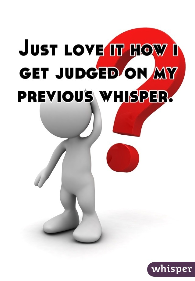 Just love it how i get judged on my previous whisper.